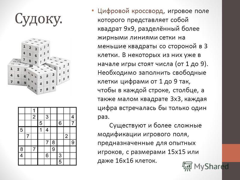 Судоку. Цифровой кроссворд, игровое поле которого представляет собой квадрат 9x9, разделённый более жирными линиями сетки на меньшие квадраты со стороной в 3 клетки. В некоторых из них уже в начале игры стоят числа (от 1 до 9). Необходимо заполнить с