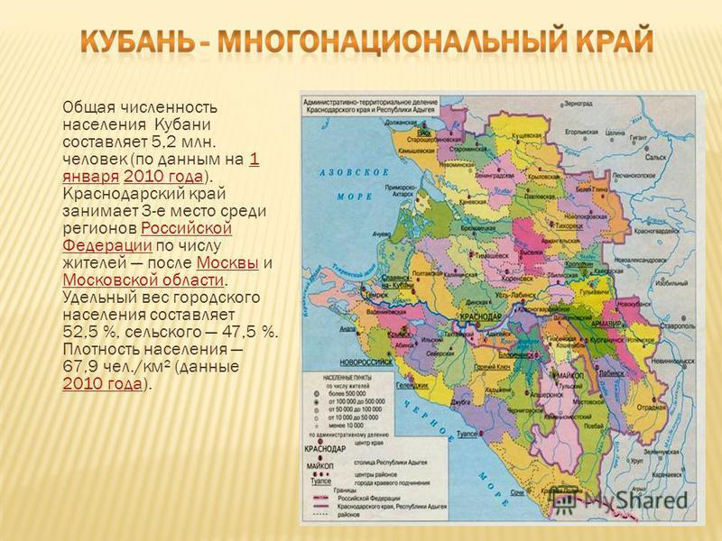 Общая численность населения Кубани составляет 5,2 млн. человек (по данным на 1 января 2010 года). Краснодарский край занимает 3-е место среди регионов Российской Федерации по числу жителей после Москвы и Московской области. Удельный вес городского на