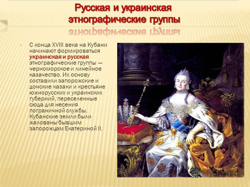 С конца XVIII века на Кубани начинают формироваться украинская и русская этнографические группы черноморское и линейное казачество. Их основу составили запорожские и донские казаки и крестьяне южнорусских и украинских губерний, переселенные сюда для