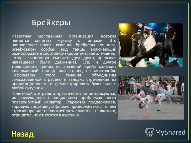 Известная молодёжная организация, которая пытается сочетать музыку с танцами. Это направление носит название брейкеры ( от англ. break-dance- особый вид танца, включающий разнообразные спортивно - акробатические элементы, которые постоянно сменяют др