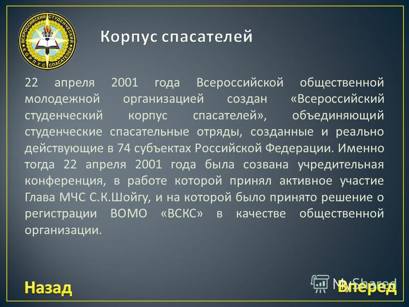 22 апреля 2001 года Всероссийской общественной молодежной организацией создан « Всероссийский студенческий корпус спасателей », объединяющий студенческие спасательные отряды, созданные и реально действующие в 74 субъектах Российской Федерации. Именно