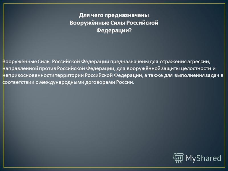 Для чего предназначены Вооружённые Силы Российской Федерации? Вооружённые Силы Российской Федерации предназначены для отражения агрессии, направленной против Российской Федерации, для вооружённой защиты целостности и неприкосновенности территории Рос
