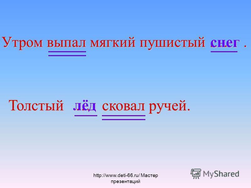 Утром выпал мягкий пушистый.…. Толстый … сковал ручей. лёд снег http://www.deti-66.ru/ Мастер презентаций