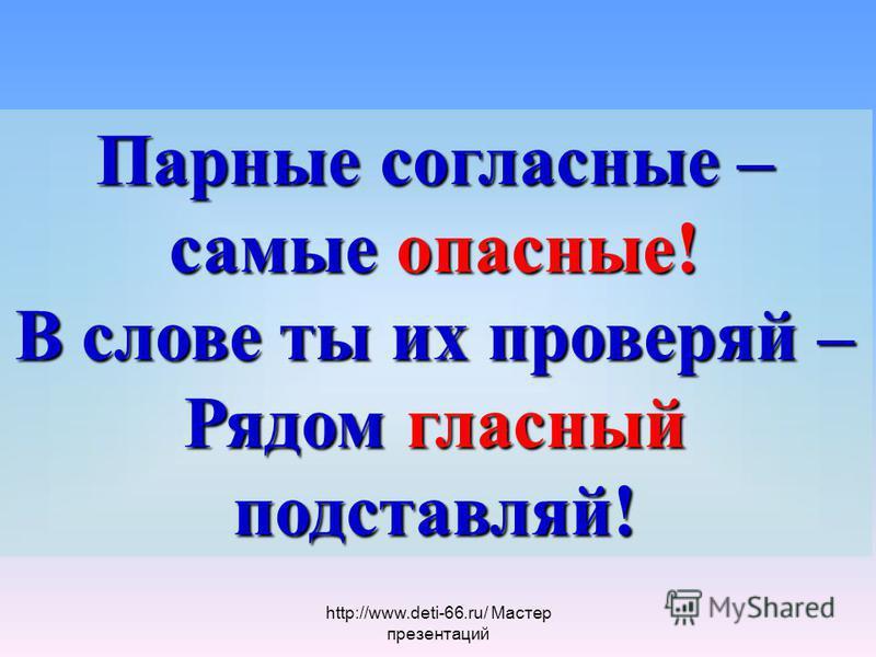 Парные согласные – самые опасные! В слове ты их проверяй – Рядом гласный подставляй! http://www.deti-66.ru/ Мастер презентаций