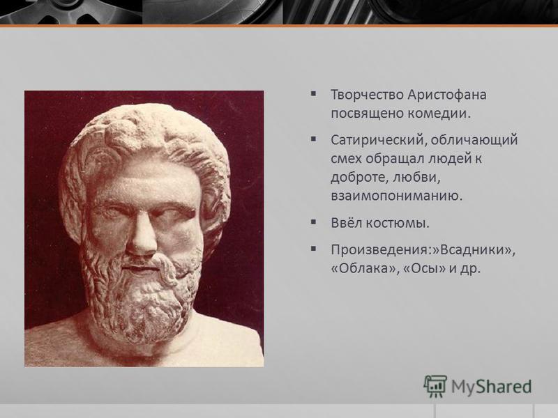 Творчество Аристофана посвящено комедии. Сатирический, обличающий смех обращал людей к доброте, любви, взаимопониманию. Ввёл костюмы. Произведения:»Всадники», «Облака», «Осы» и др.