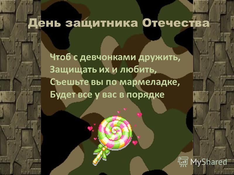 День защитника Отечества Чтоб с девчонками дружить, Защищать их и любить, Съешьте вы по мармеладке, Будет все у вас в порядке