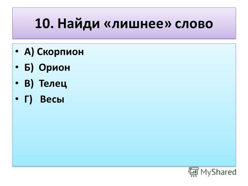 10. Найди «лишнее» слово А) Скорпион Б) Орион В) Телец Г) Весы А) Скорпион Б) Орион В) Телец Г) Весы