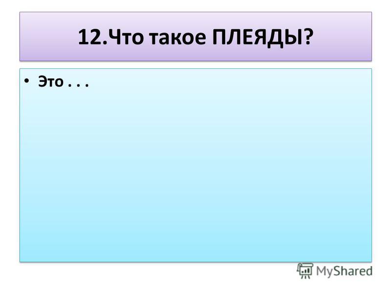 12. Что такое ПЛЕЯДЫ? Это...
