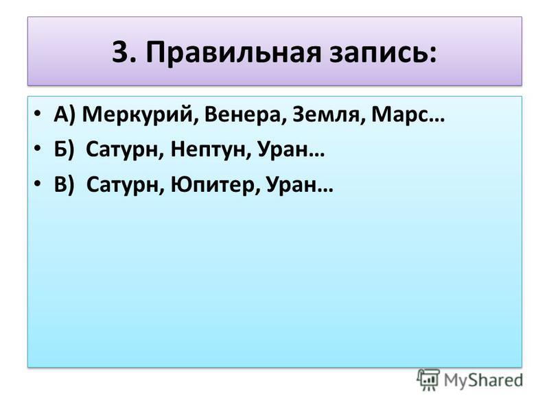 3. Правильная запись: А) Меркурий, Венера, Земля, Марс… Б) Сатурн, Нептун, Уран… В) Сатурн, Юпитер, Уран… А) Меркурий, Венера, Земля, Марс… Б) Сатурн, Нептун, Уран… В) Сатурн, Юпитер, Уран…