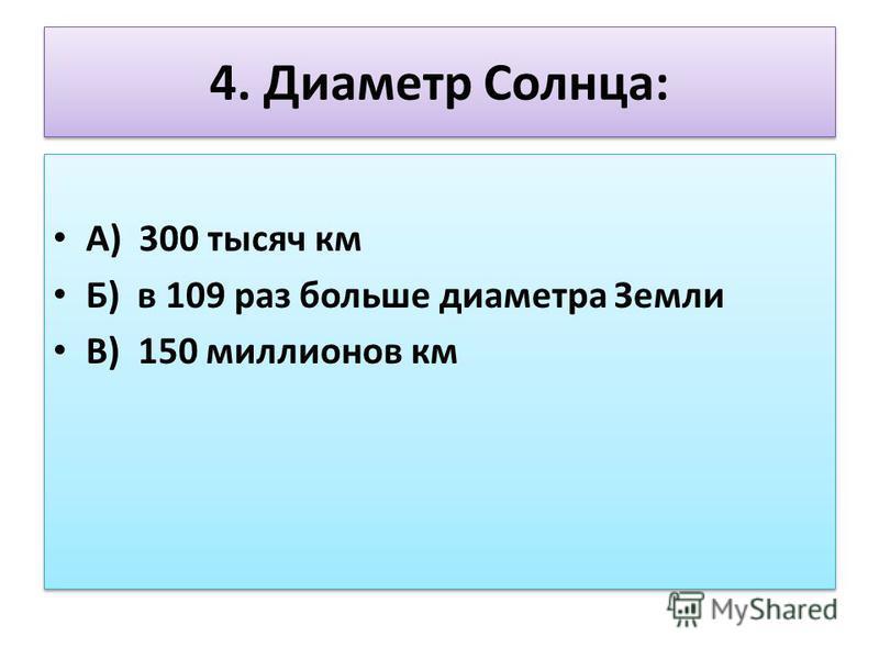 4. Диаметр Солнца: А) 300 тысяч км Б) в 109 раз больше диаметра Земли В) 150 миллионов км А) 300 тысяч км Б) в 109 раз больше диаметра Земли В) 150 миллионов км