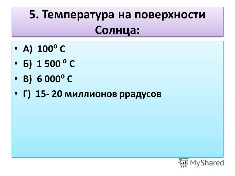 5. Температура на поверхности Солнца: А) 100 С Б) 1 500 С В) 6 000 С Г) 15- 20 миллионов градусов А) 100 С Б) 1 500 С В) 6 000 С Г) 15- 20 миллионов градусов