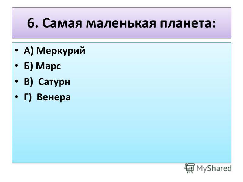 6. Самая маленькая планета: А) Меркурий Б) Марс В) Сатурн Г) Венера А) Меркурий Б) Марс В) Сатурн Г) Венера