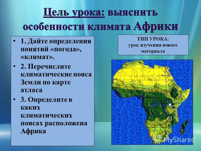 1. Дайте определения понятий «погода», «климат». 2. Перечислите климатические пояса Земли по карте атласа 3. Определите в каких климатических поясах расположена Африка ТИП УРОКА: урок изучения нового материала