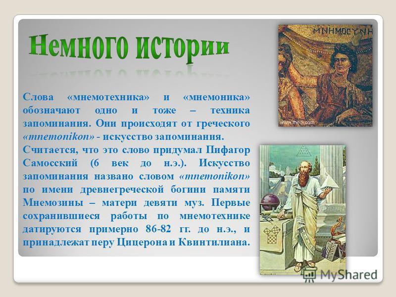 Слова «мнемотехника» и «мнемоника» обозначают одно и тоже – техника запоминания. Они происходят от греческого «mnemonikon» - искусство запоминания. Считается, что это слово придумал Пифагор Самосский (6 век до н.э.). Искусство запоминания названо сло