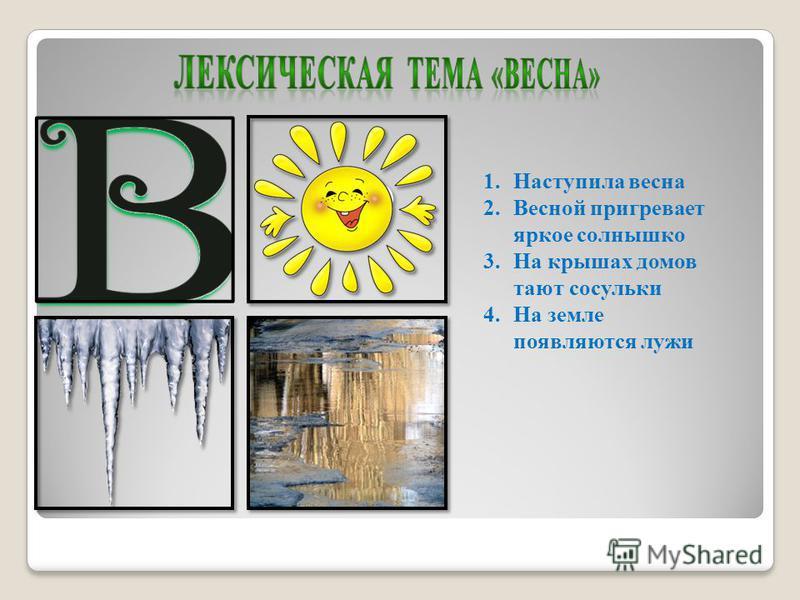 1. Наступила весна 2. Весной пригревает яркое солнышко 3. На крышах домов тают сосульки 4. На земле появляются лужи