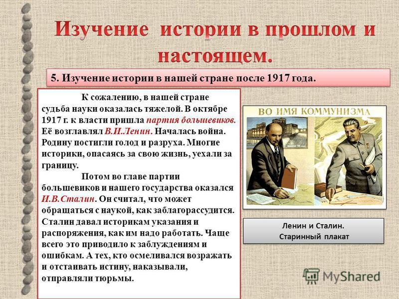 5. Изучение истории в нашей стране после 1917 года. К сожалению, в нашей стране судьба науки оказалась тяжелой. В октябре 1917 г. к власти пришла партия большевиков. Её возглавлял В.И.Ленин. Началась война. Родину постигли голод и разруха. Многие ист