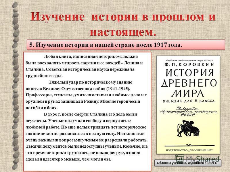5. Изучение истории в нашей стране после 1917 года. Любая книга, написанная историком, должна была восхвалять мудрость партии и ее вождей - Ленина и Сталина. Советская историческая наука переживала труднейшие годы. Тяжелый удар по историческому знани