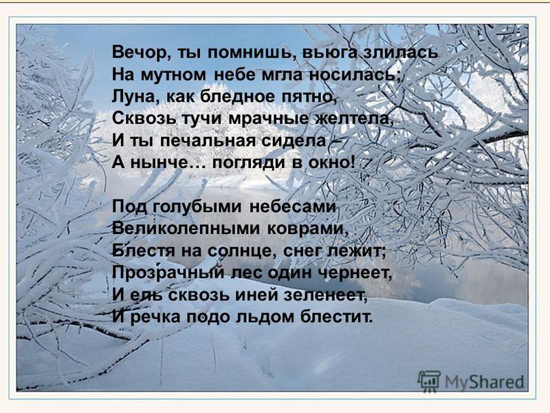 Вечор, ты помнишь, вьюга злилась На мутном небе мгла носилась; Луна, как бледное пятно, Сквозь тучи мрачные желтела, И ты печальная сидела – А нынче… погляди в окно! Под голубыми небесами Великолепными коврами, Блестя на солнце, снег лежит; Прозрачны