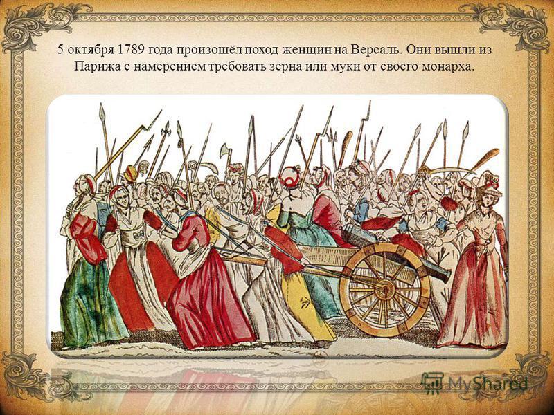5 октября 1789 года произошёл поход женщин на Версаль. Они вышли из Парижа с намерением требовать зерна или муки от своего монарха.