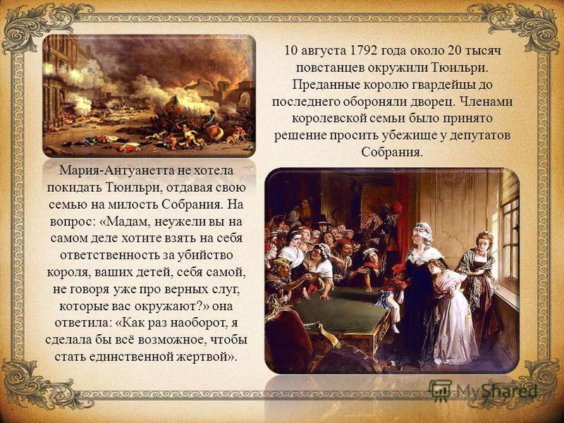 10 августа 1792 года около 20 тысяч повстанцев окружили Тюильри. Преданные королю гвардейцы до последнего обороняли дворец. Членами королевской семьи было принято решение просить убежище у депутатов Собрания. Мария-Антуанетта не хотела покидать Тюиль