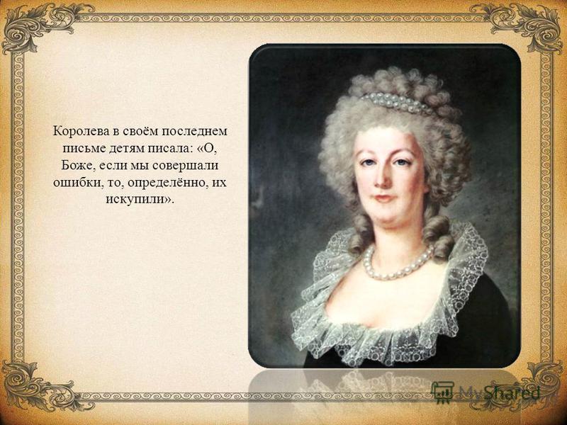Королева в своём последнем письме детям писала: «О, Боже, если мы совершали ошибки, то, определённо, их искупили».