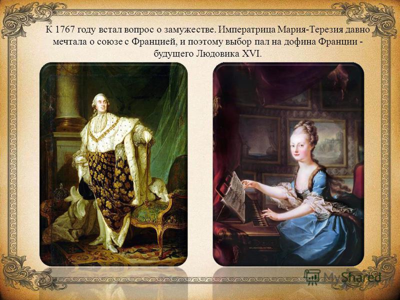 К 1767 году встал вопрос о замужестве. Императрица Мария-Терезия давно мечтала о союзе с Францией, и поэтому выбор пал на дофина Франции - будущего Людовика XVI.