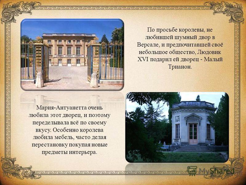 По просьбе королевы, не любившей шумный двор в Версале, и предпочитавшей своё небольшое общество, Людовик XVI подарил ей дворец - Малый Трианон. Мария-Антуанетта очень любила этот дворец, и поэтому переделывала всё по своему вкусу. Особенно королева