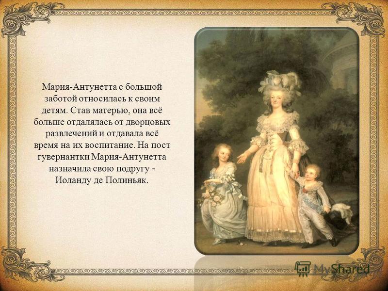 Мария-Антунетта с большой заботой относилась к своим детям. Став матерью, она всё больше отдалялась от дворцовых развлечений и отдавала всё время на их воспитание. На пост гувернантки Мария-Антунетта назначила свою подругу - Иоланду де Полиньяк.
