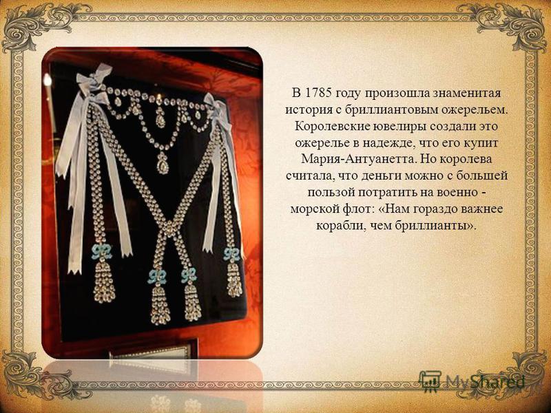 В 1785 году произошла знаменитая история с бриллиантовым ожерельем. Королевские ювелиры создали это ожерелье в надежде, что его купит Мария-Антуанетта. Но королева считала, что деньги можно с большей пользой потратить на военно - морской флот: «Нам г