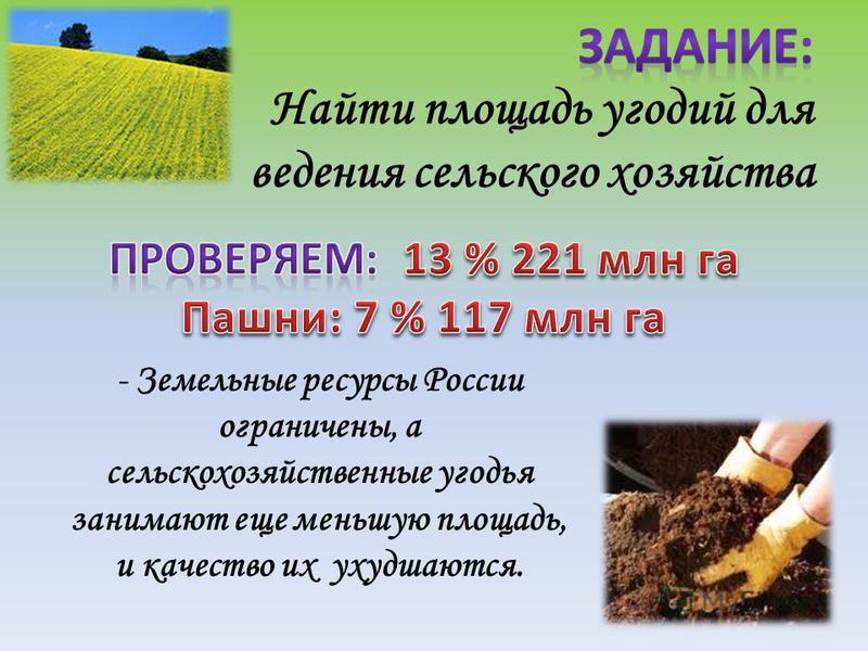 - Земельные ресурсы России ограничены, а сельскохозяйственные угодья занимают еще меньшую площадь, и качество их ухудшаются.