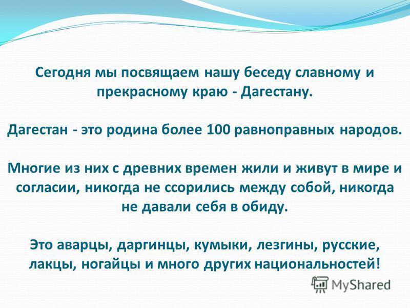 Сегодня мы посвящаем нашу беседу славному и прекрасному краю - Дагестану. Дагестан - это родина более 100 равноправных народов. Многие из них с древних времен жили и живут в мире и согласии, никогда не ссорились между собой, никогда не давали себя в
