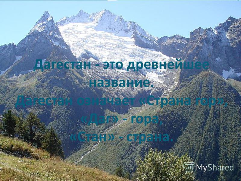 Дагестан - это древнейшее название. Дагестан означает «Страна гор», «Даг» - гора, «Стан» - страна.