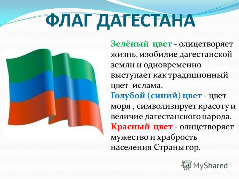 ФЛАГ ДАГЕСТАНА Зелёный цвет - олицетворяет жизнь, изобилие дагестанской земли и одновременно выступает как традиционный цвет ислама. Голубой (синий) цвет - цвет моря, символизирует красоту и величие дагестанского народа. Красный цвет - олицетворяет м