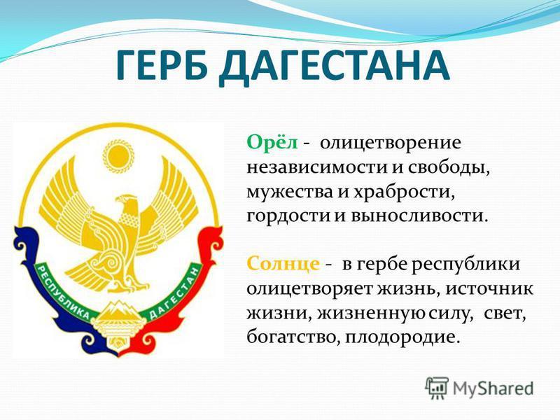 ГЕРБ ДАГЕСТАНА Орёл - олицетворение независимости и свободы, мужества и храбрости, гордости и выносливости. Солнце - в гербе республики олицетворяет жизнь, источник жизни, жизненную силу, свет, богатство, плодородие.