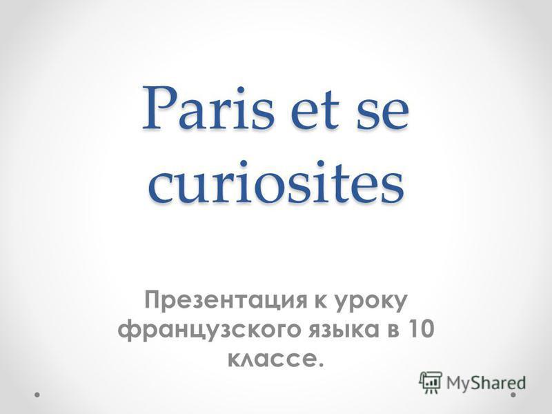 Paris et se curiosites Презентация к уроку французского языка в 10 классе.