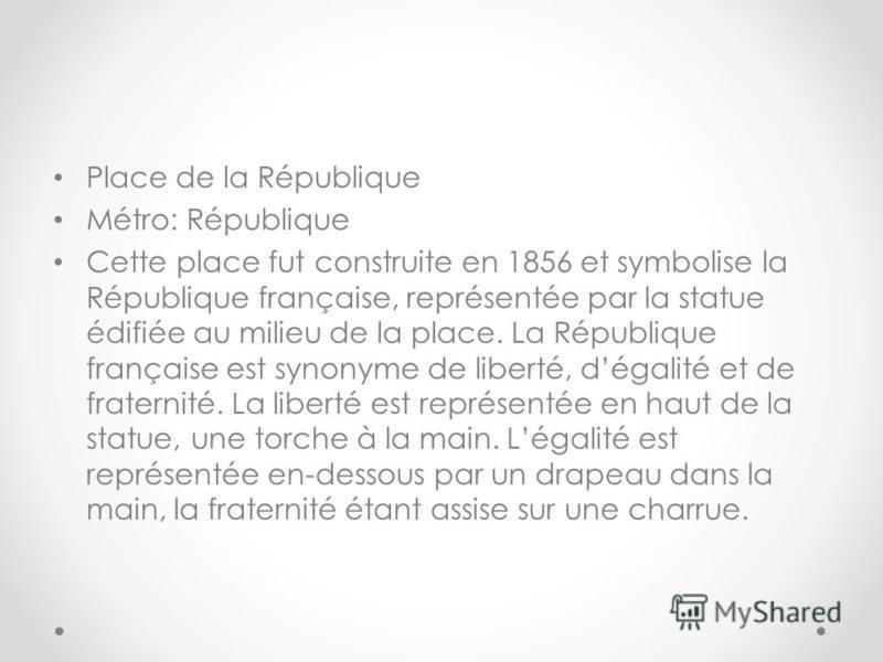 Place de la République Métro: République Cette place fut construite en 1856 et symbolise la République française, représentée par la statue édifiée au milieu de la place. La République française est synonyme de liberté, dégalité et de fraternité. La
