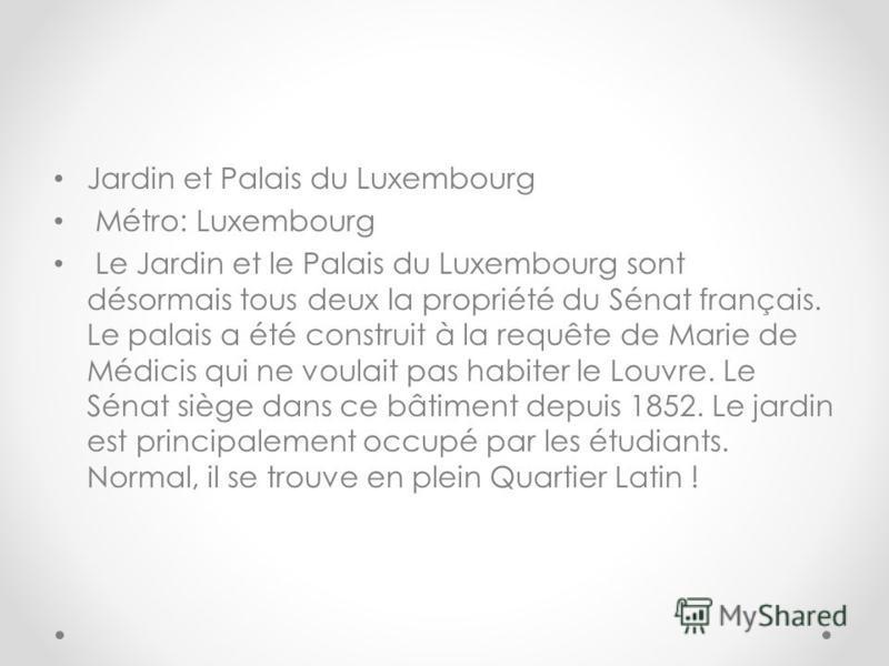 Jardin et Palais du Luxembourg Métro: Luxembourg Le Jardin et le Palais du Luxembourg sont désormais tous deux la propriété du Sénat français. Le palais a été construit à la requête de Marie de Médicis qui ne voulait pas habiter le Louvre. Le Sénat s
