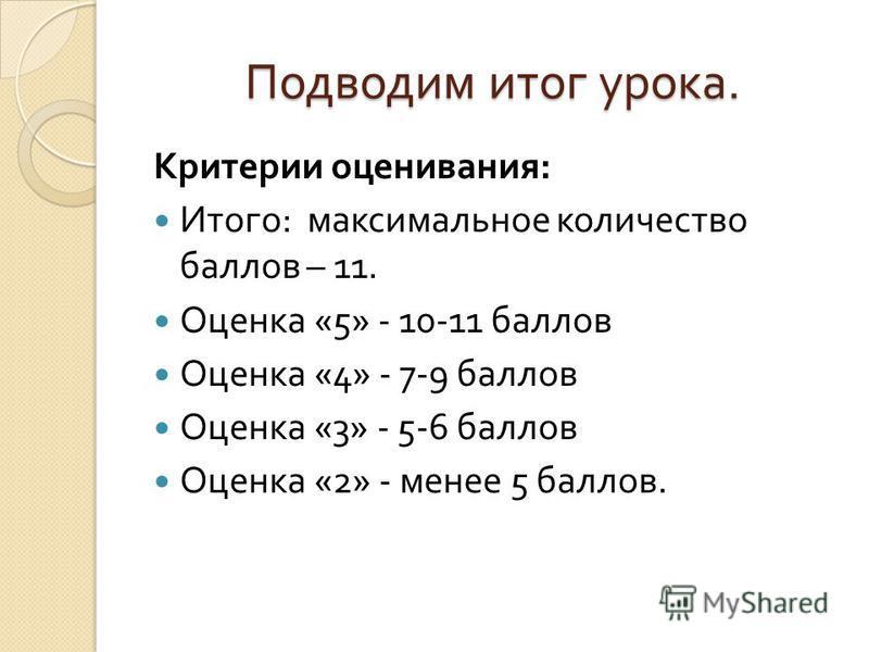 Подводим итог урока. Критерии оценивания : Итого : максимальное количество баллов – 11. Оценка «5» - 10-11 баллов Оценка «4» - 7-9 баллов Оценка «3» - 5-6 баллов Оценка «2» - менее 5 баллов.