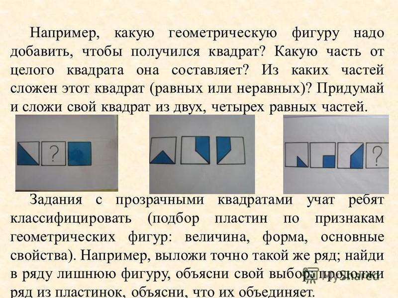 Например, какую геометрическую фигуру надо добавить, чтобы получился квадрат? Какую часть от целого квадрата она составляет? Из каких частей сложен этот квадрат (равных или неравных)? Придумай и сложи свой квадрат из двух, четырех равных частей. Зада