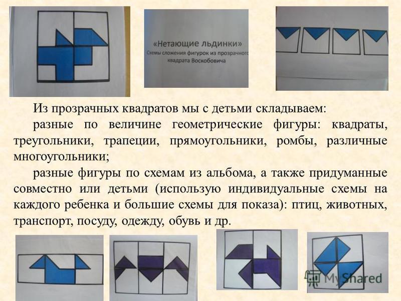 Из прозрачных квадратов мы с детьми складываем: разные по величине геометрические фигуры: квадраты, треугольники, трапеции, прямоугольники, ромбы, различные многоугольники; разные фигуры по схемам из альбома, а также придуманные совместно или детьми