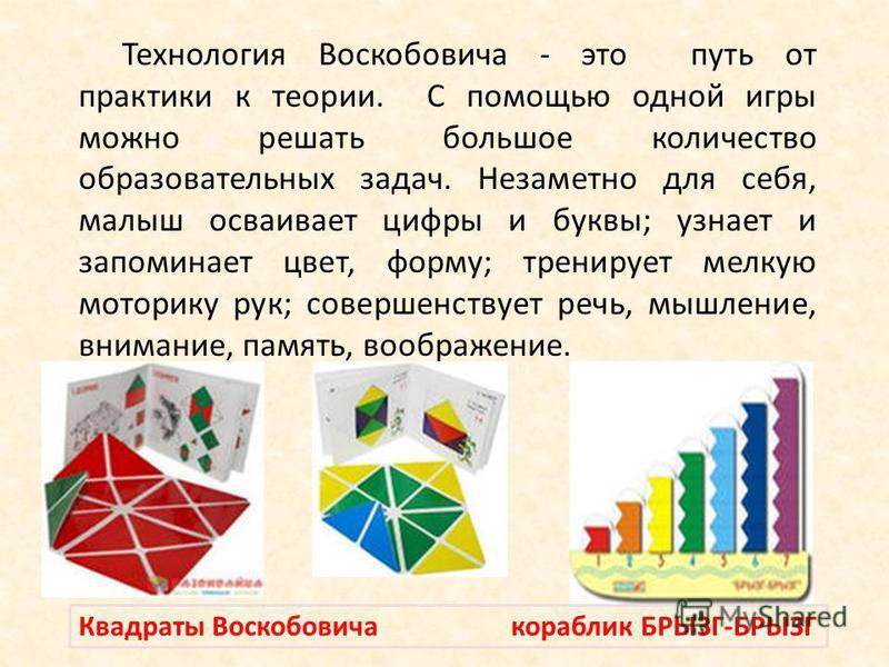 Технология Воскобовича - это путь от практики к теории. С помощью одной игры можно решать большое количество образовательных задач. Незаметно для себя, малыш осваивает цифры и буквы; узнает и запоминает цвет, форму; тренирует мелкую моторику рук; сов