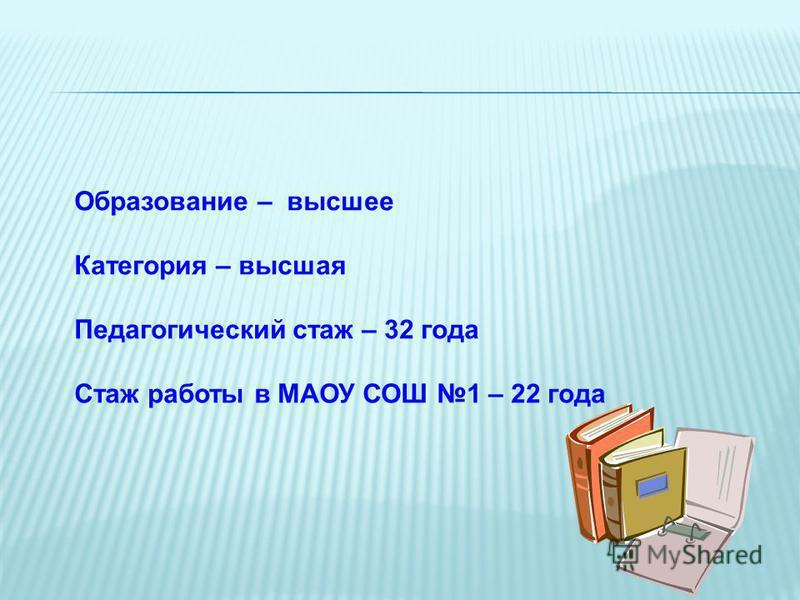 Образование – высшее Категория – высшая Педагогический стаж – 32 года Стаж работы в МАОУ СОШ 1 – 22 года