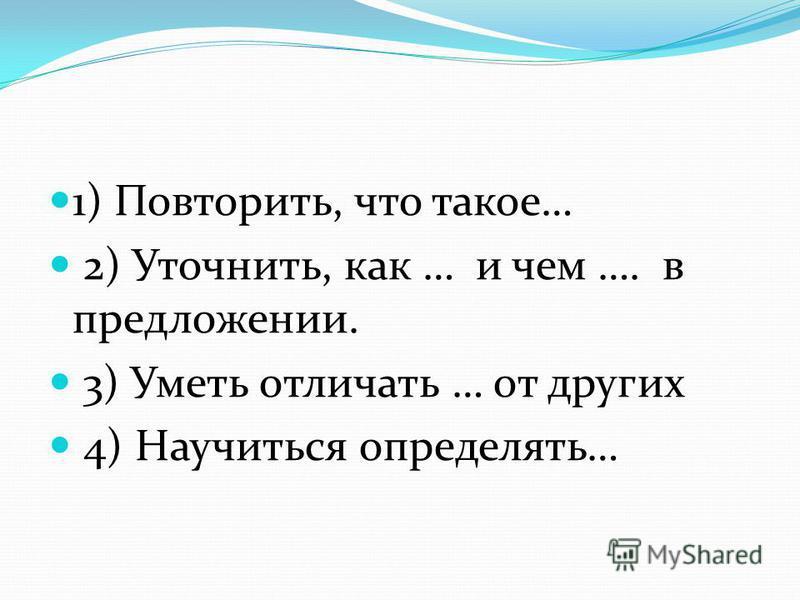 1) Повторить, что такое… 2) Уточнить, как … и чем …. в предложении. 3) Уметь отличать … от других 4) Научиться определять…