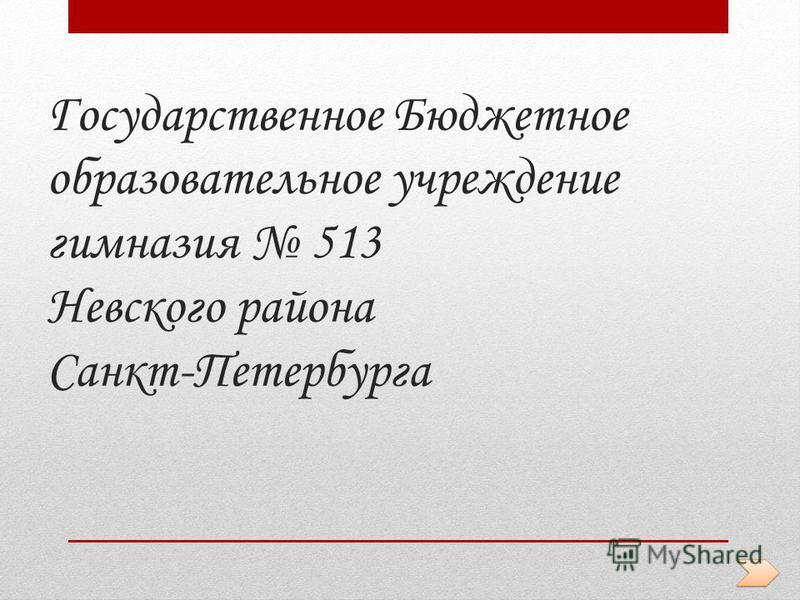 Государственное Бюджетное образовательное учреждение гимназия 513 Невского района Санкт-Петербурга