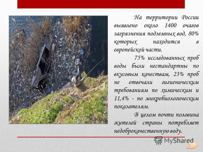 На территории России выявлено около 1400 очагов загрязнения подземных вод, 80% которых находится в европейской части. 75% исследованных проб воды были нестандартны по вкусовым качествам, 23% проб не отвечали гигиеническим требованиям по химическим и