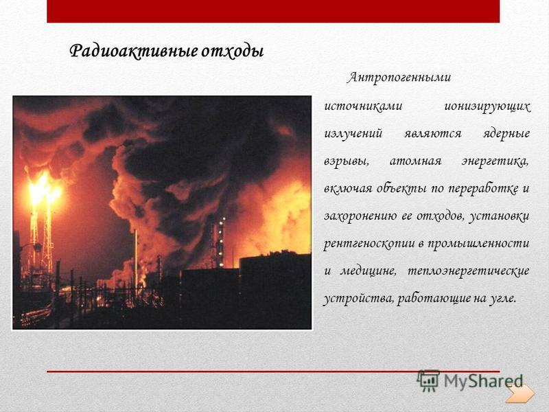 Радиоактивные отходы Антропогенными источниками ионизирующих излучений являются ядерные взрывы, атомная энергетика, включая объекты по переработке и захоронению ее отходов, установки рентгеноскопии в промышленности и медицине, теплоэнергетические уст