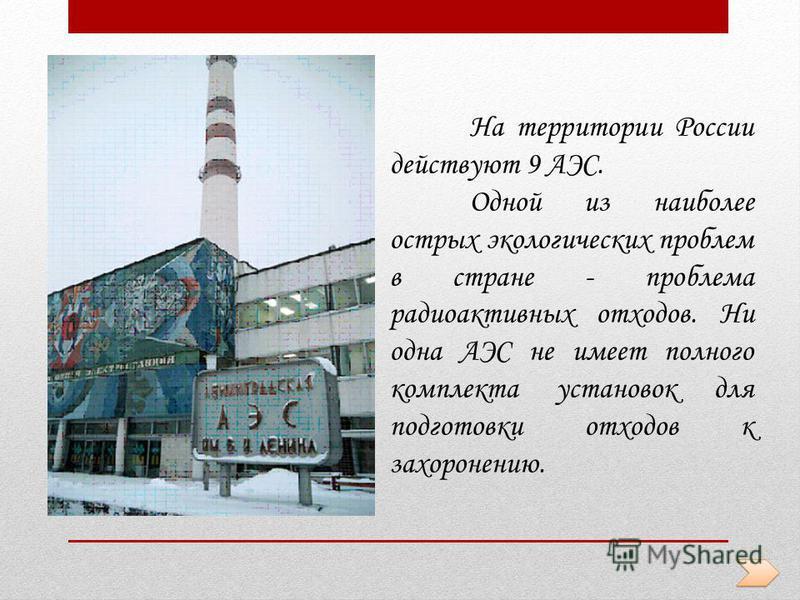 На территории России действуют 9 АЭС. Одной из наиболее острых экологических проблем в стране - проблема радиоактивных отходов. Ни одна АЭС не имеет полного комплекта установок для подготовки отходов к захоронению.