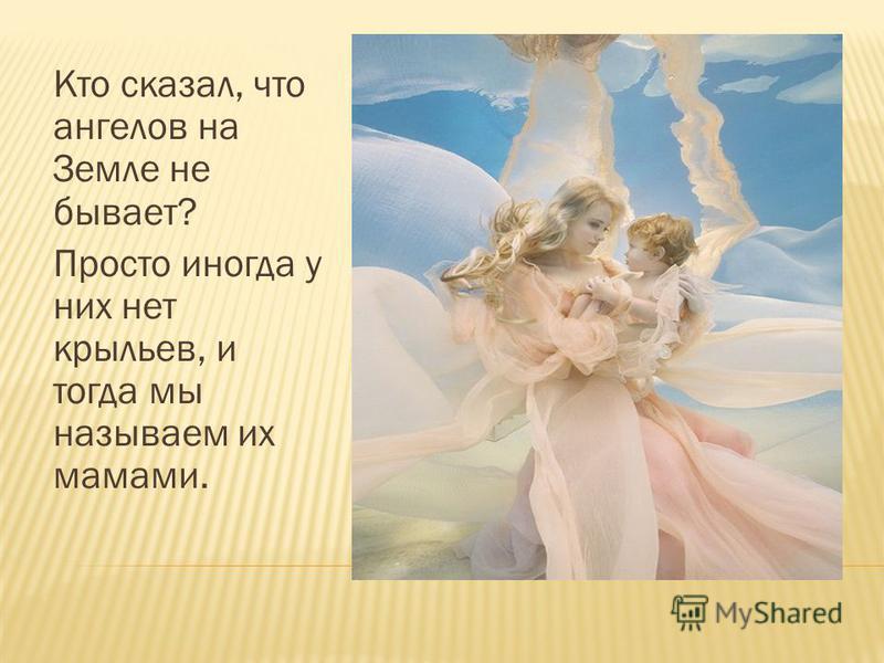 Кто сказал, что ангелов на Земле не бывает? Просто иногда у них нет крыльев, и тогда мы называем их мамами.