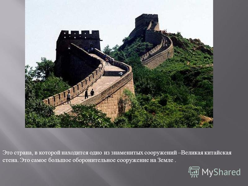 Это страна, в которой находится одно из знаменитых сооружений – Великая китайская стена. Это самое большое оборонительное сооружение на Земле.