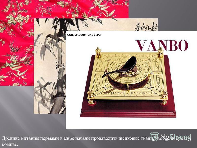 Древние китайцы первыми в мире начали производить шелковые ткани, изобрели бумагу, компас.